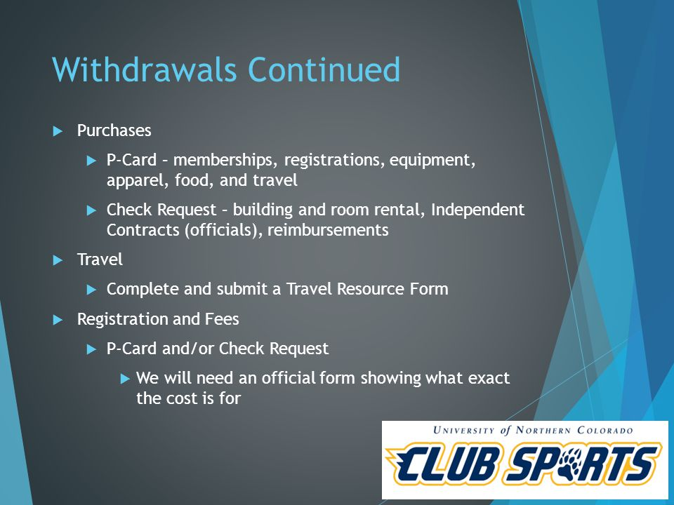 Withdrawals Continued  Purchases  P-Card – memberships, registrations, equipment, apparel, food, and travel  Check Request – building and room rental, Independent Contracts (officials), reimbursements  Travel  Complete and submit a Travel Resource Form  Registration and Fees  P-Card and/or Check Request  We will need an official form showing what exact the cost is for
