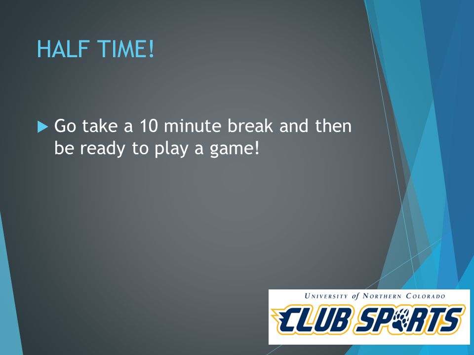 HALF TIME!  Go take a 10 minute break and then be ready to play a game!