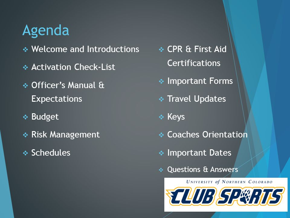 Agenda  Welcome and Introductions  Activation Check-List  Officer's Manual & Expectations  Budget  Risk Management  Schedules  CPR & First Aid Certifications  Important Forms  Travel Updates  Keys  Coaches Orientation  Important Dates  Questions & Answers