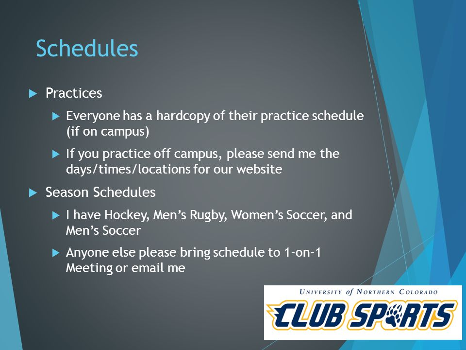 Schedules  Practices  Everyone has a hardcopy of their practice schedule (if on campus)  If you practice off campus, please send me the days/times/locations for our website  Season Schedules  I have Hockey, Men's Rugby, Women's Soccer, and Men's Soccer  Anyone else please bring schedule to 1-on-1 Meeting or email me