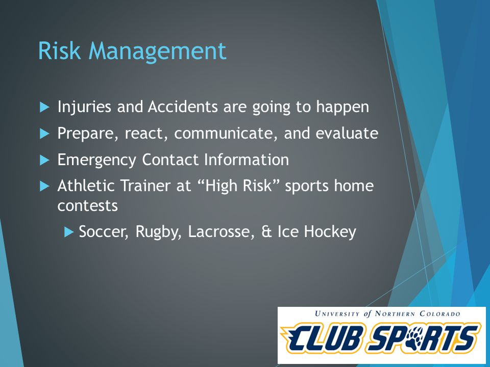 Risk Management  Injuries and Accidents are going to happen  Prepare, react, communicate, and evaluate  Emergency Contact Information  Athletic Trainer at High Risk sports home contests  Soccer, Rugby, Lacrosse, & Ice Hockey