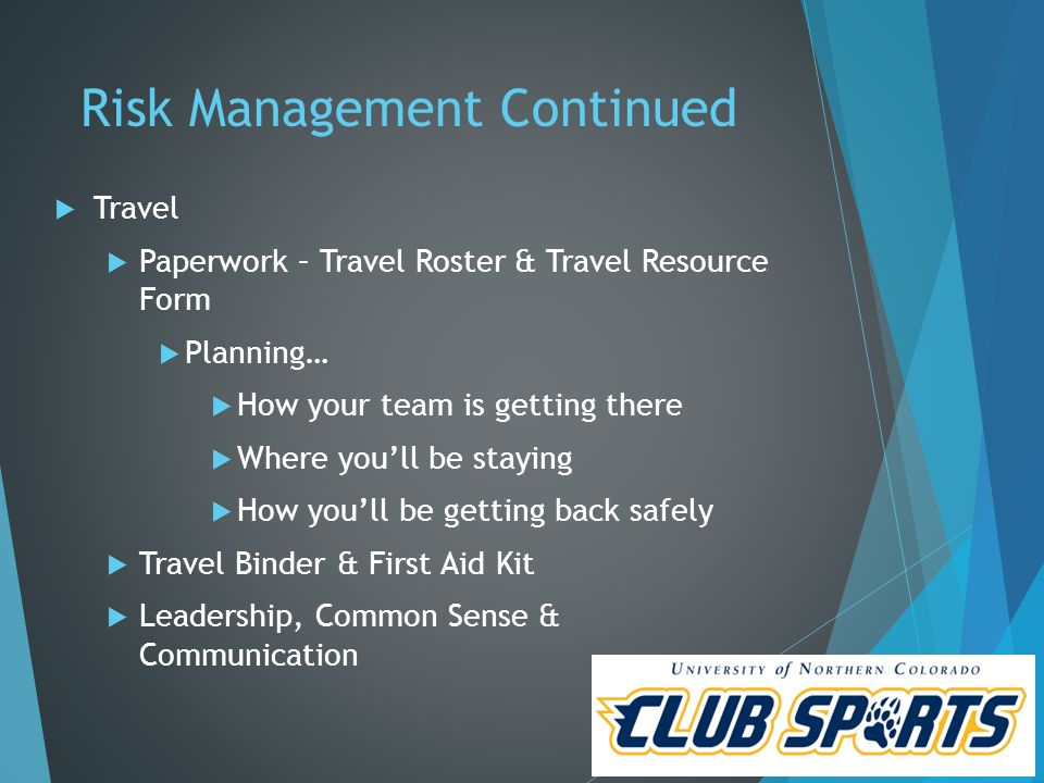 Risk Management Continued  Travel  Paperwork – Travel Roster & Travel Resource Form  Planning…  How your team is getting there  Where you'll be staying  How you'll be getting back safely  Travel Binder & First Aid Kit  Leadership, Common Sense & Communication