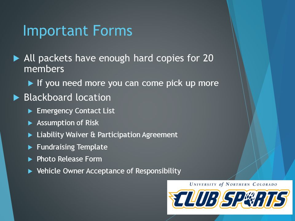 Important Forms  All packets have enough hard copies for 20 members  If you need more you can come pick up more  Blackboard location  Emergency Contact List  Assumption of Risk  Liability Waiver & Participation Agreement  Fundraising Template  Photo Release Form  Vehicle Owner Acceptance of Responsibility