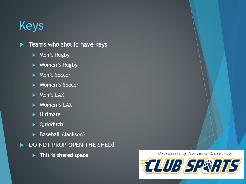 Keys  Teams who should have keys  Men's Rugby  Women's Rugby  Men's Soccer  Women's Soccer  Men's LAX  Women's LAX  Ultimate  Quidditch  Baseball (Jackson)  DO NOT PROP OPEN THE SHED.