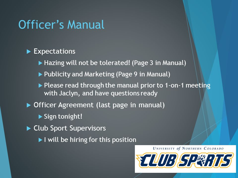 Officer Expectations  Responsibility  Represent UNC both ON & OFF the field  Set the tone and expectations with your team early  As a staff we will support decisions that you make that you feel are in the best interest of the University and your club  Communication  Be sure to have open communication with other officers, teammates, and Jaclyn  Respectful, timely, direct, and honest  Jaclyn Gidley– 970-351-2936 (Office) & 765-661-9094 (Cell)  Appointments – Honor your commitments  Blackboard – Your first stop for paperwork and information