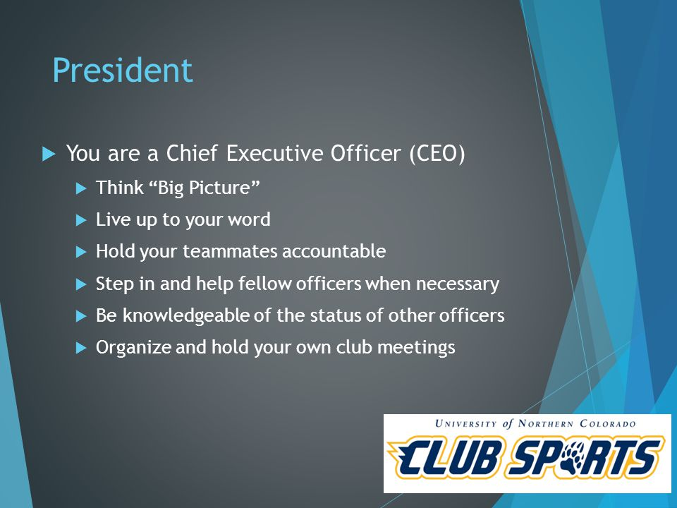 President  You are a Chief Executive Officer (CEO)  Think Big Picture  Live up to your word  Hold your teammates accountable  Step in and help fellow officers when necessary  Be knowledgeable of the status of other officers  Organize and hold your own club meetings