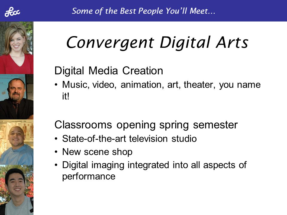 Some of the Best People You'll Meet… Digital Media Creation Music, video, animation, art, theater, you name it! Classrooms opening spring semester Sta