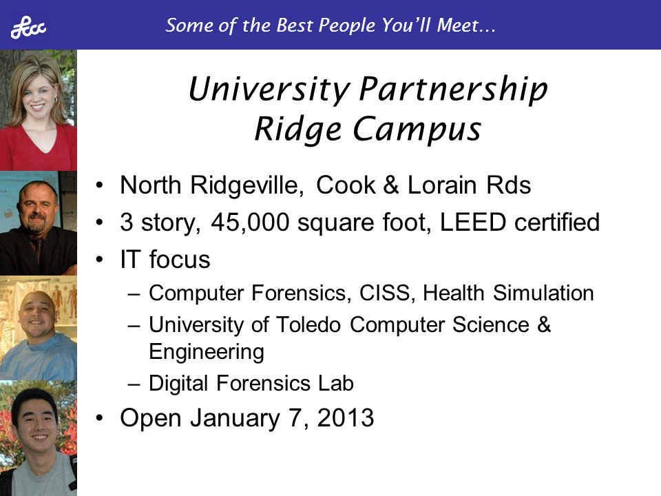 Some of the Best People You'll Meet… North Ridgeville, Cook & Lorain Rds 3 story, 45,000 square foot, LEED certified IT focus –Computer Forensics, CISS, Health Simulation –University of Toledo Computer Science & Engineering –Digital Forensics Lab Open January 7, 2013 University Partnership Ridge Campus