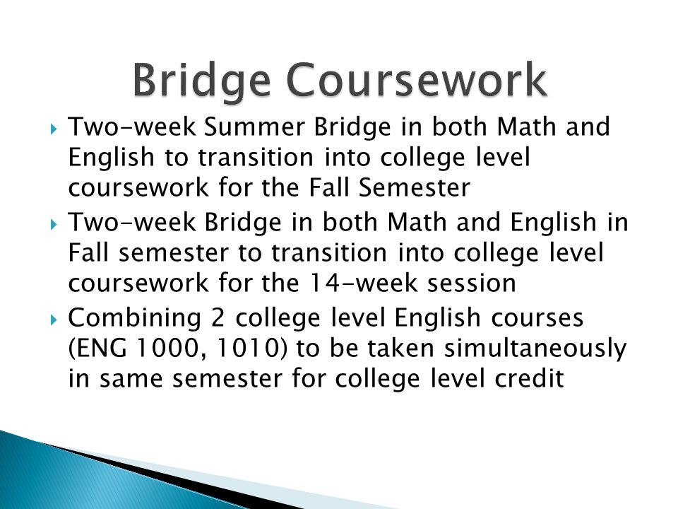  Two-week Summer Bridge in both Math and English to transition into college level coursework for the Fall Semester  Two-week Bridge in both Math and English in Fall semester to transition into college level coursework for the 14-week session  Combining 2 college level English courses (ENG 1000, 1010) to be taken simultaneously in same semester for college level credit