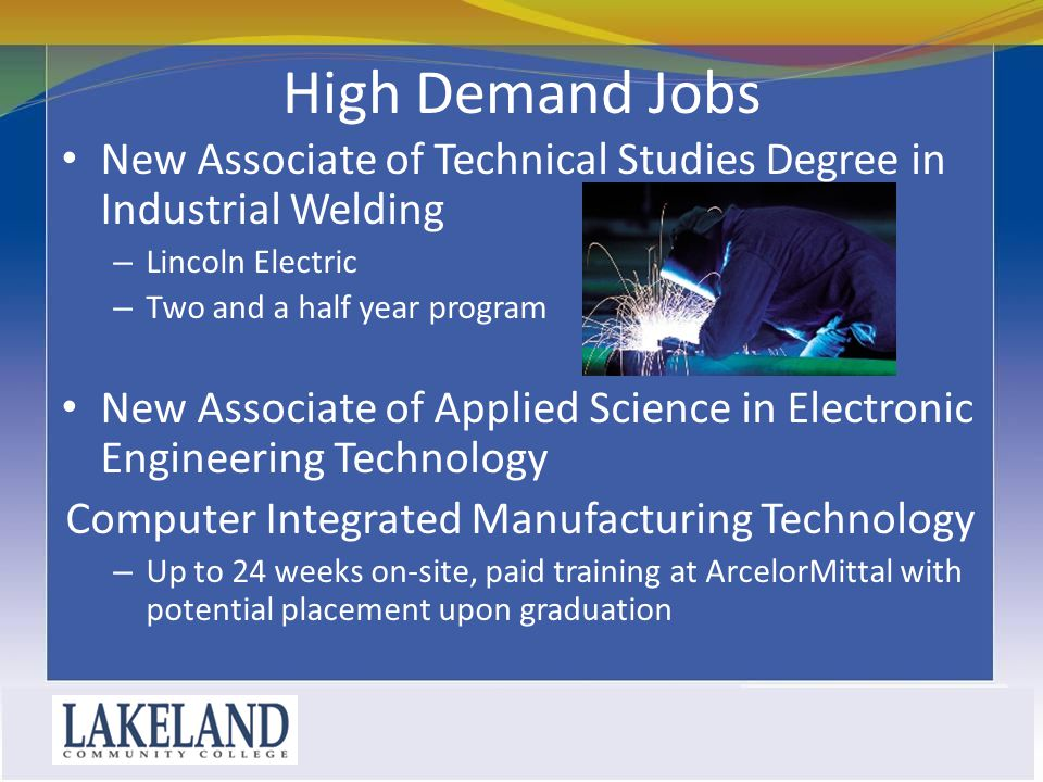 High Demand Jobs New Associate of Technical Studies Degree in Industrial Welding – Lincoln Electric – Two and a half year program New Associate of Applied Science in Electronic Engineering Technology Computer Integrated Manufacturing Technology – Up to 24 weeks on-site, paid training at ArcelorMittal with potential placement upon graduation