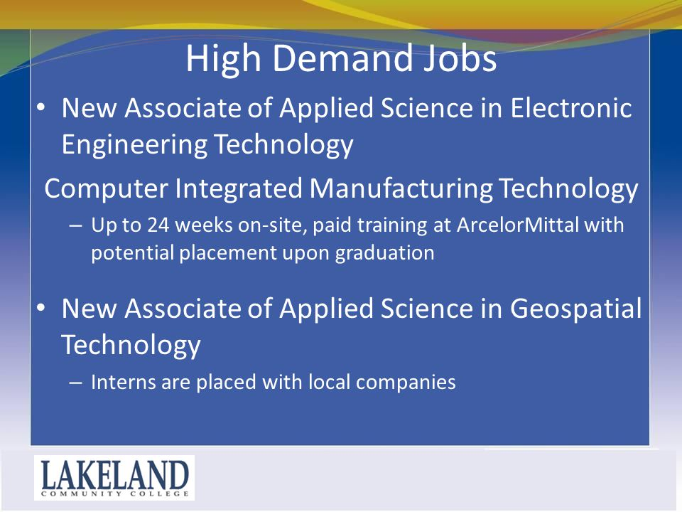 High Demand Jobs New Associate of Applied Science in Electronic Engineering Technology Computer Integrated Manufacturing Technology – Up to 24 weeks on-site, paid training at ArcelorMittal with potential placement upon graduation New Associate of Applied Science in Geospatial Technology – Interns are placed with local companies