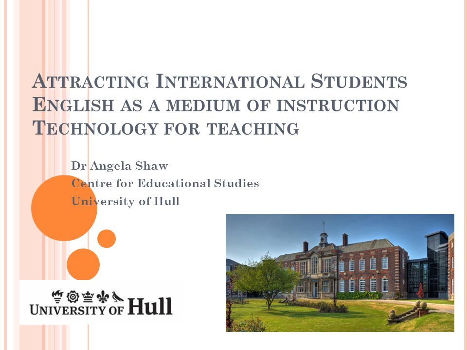 A TTRACTING I NTERNATIONAL S TUDENTS E NGLISH AS A MEDIUM OF INSTRUCTION T ECHNOLOGY FOR TEACHING Dr Angela Shaw Centre for Educational Studies University of Hull