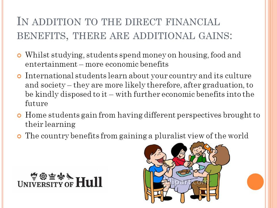I N ADDITION TO THE DIRECT FINANCIAL BENEFITS, THERE ARE ADDITIONAL GAINS : Whilst studying, students spend money on housing, food and entertainment – more economic benefits International students learn about your country and its culture and society – they are more likely therefore, after graduation, to be kindly disposed to it – with further economic benefits into the future Home students gain from having different perspectives brought to their learning The country benefits from gaining a pluralist view of the world