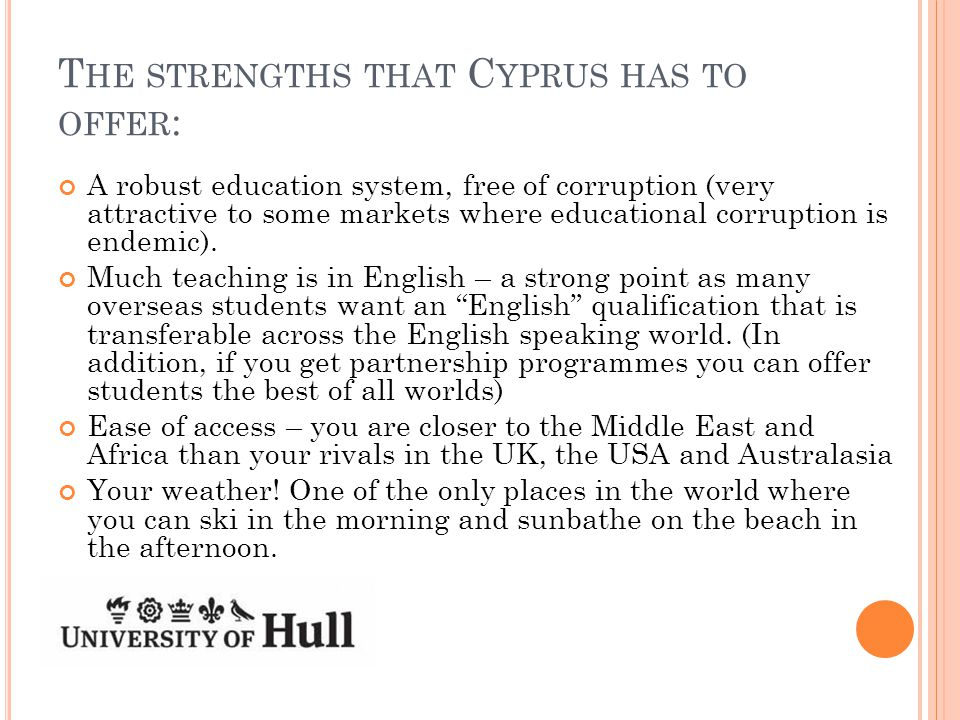 T HE STRENGTHS THAT C YPRUS HAS TO OFFER : A robust education system, free of corruption (very attractive to some markets where educational corruption is endemic).