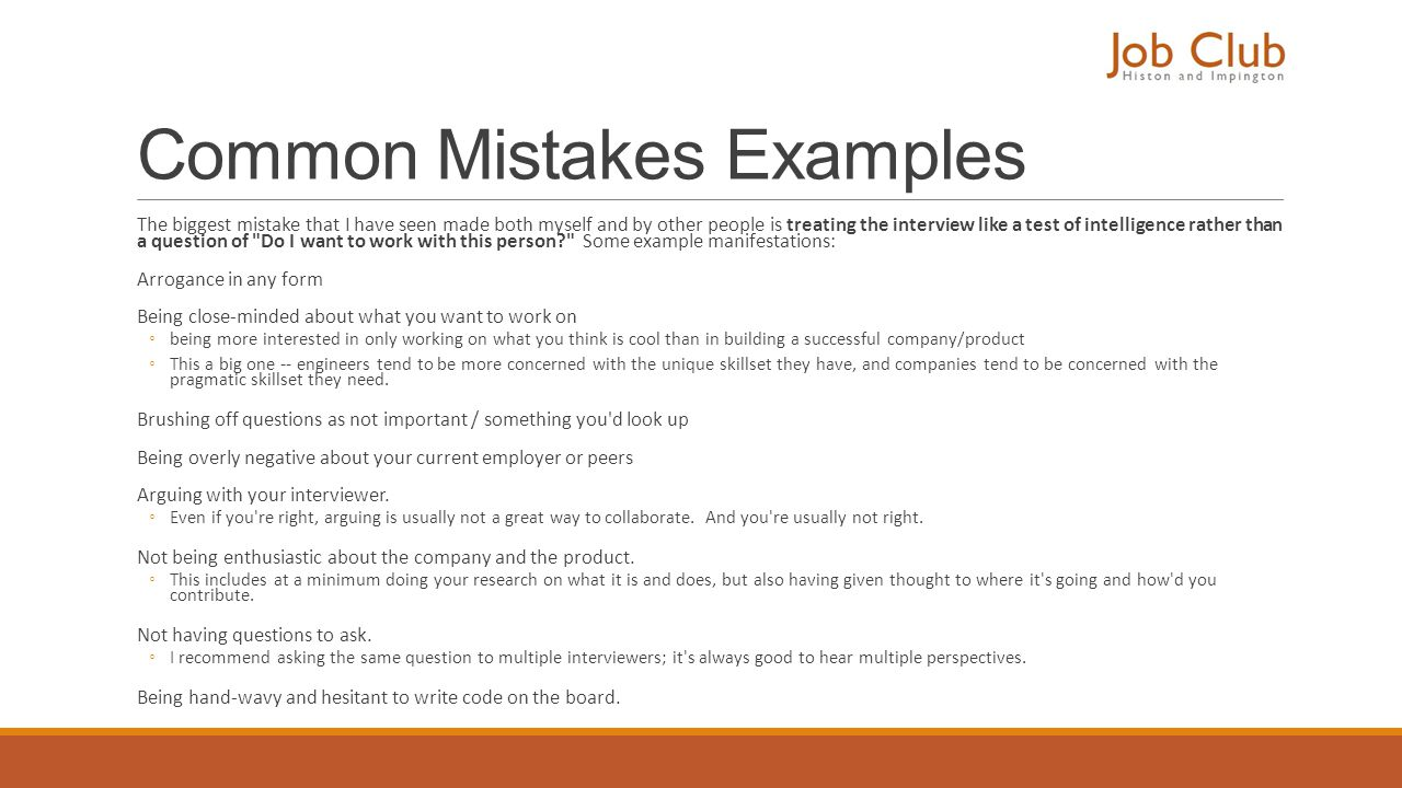 Common Mistakes Examples The biggest mistake that I have seen made both myself and by other people is treating the interview like a test of intelligen