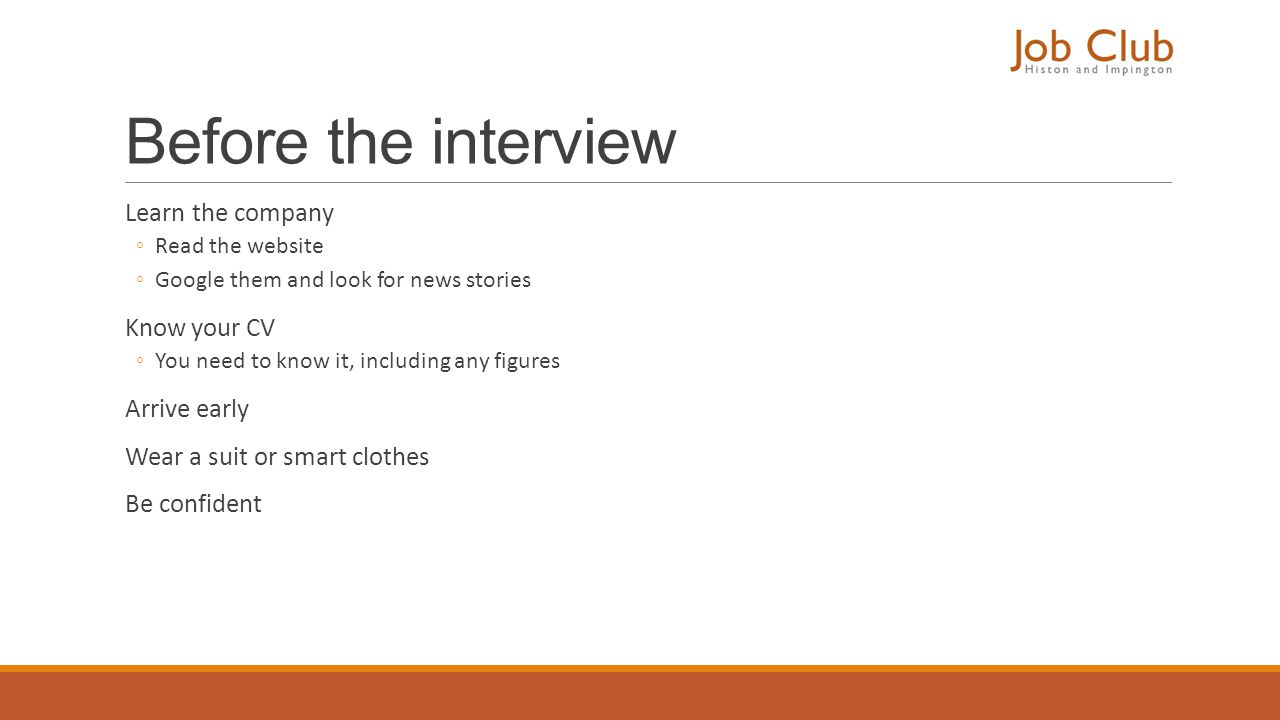 Before the interview Learn the company ◦Read the website ◦Google them and look for news stories Know your CV ◦You need to know it, including any figur