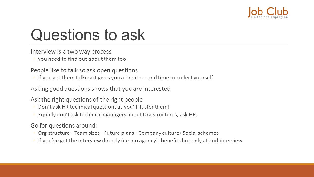 Questions to ask Interview is a two way process ◦you need to find out about them too People like to talk so ask open questions ◦If you get them talkin