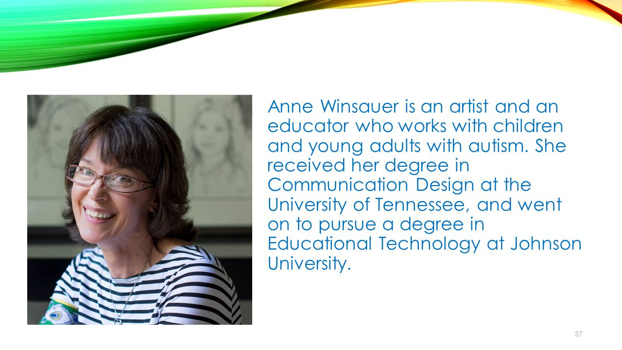Anne Winsauer is an artist and an educator who works with children and young adults with autism.