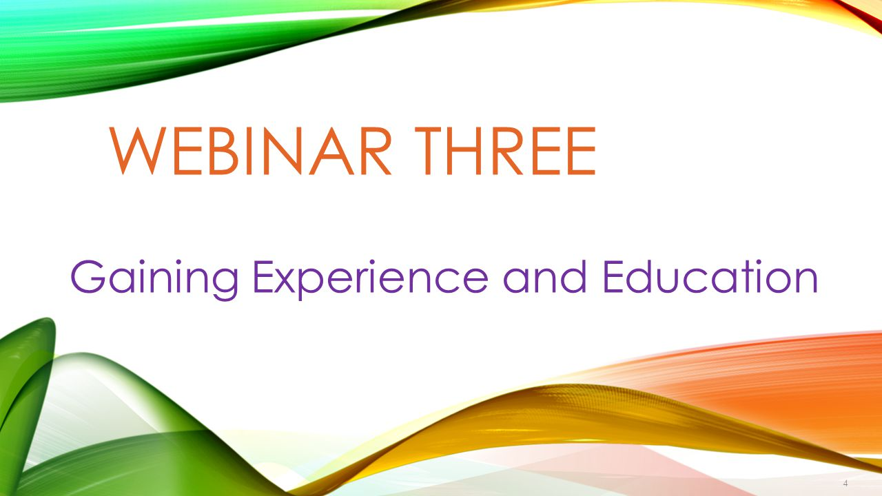 WEBINAR THREE Gaining Experience and Education 4