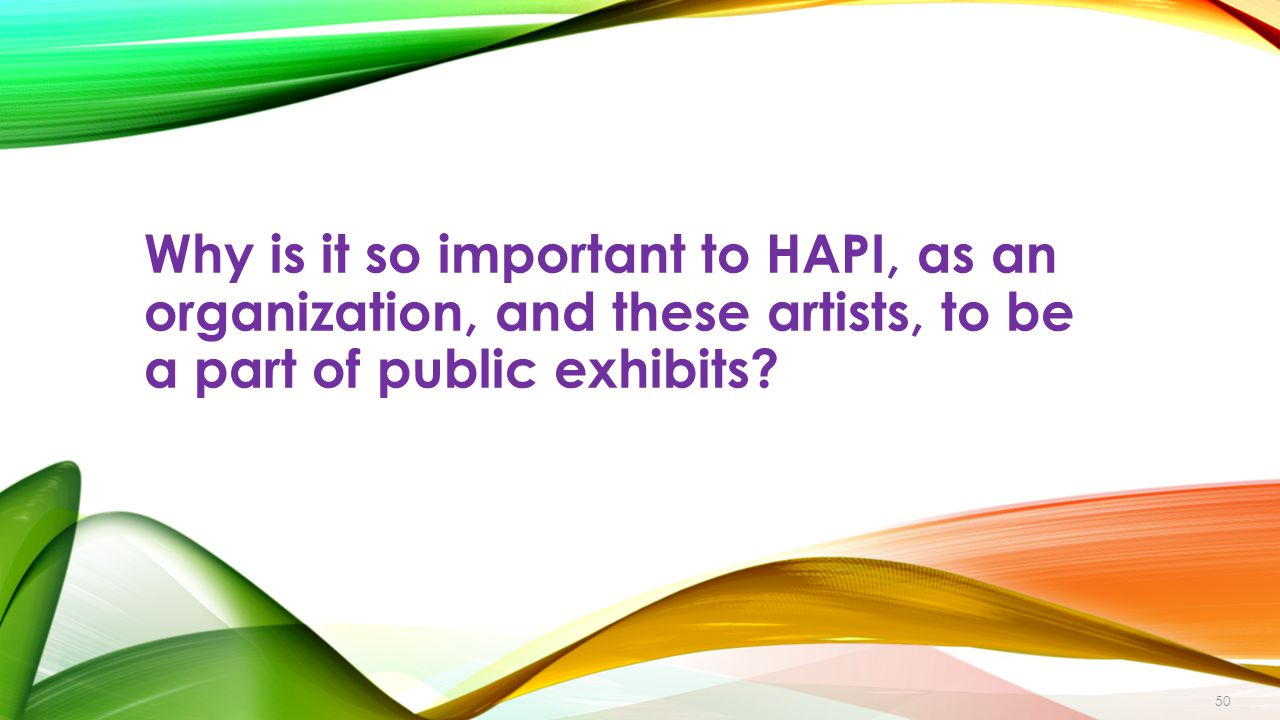 Why is it so important to HAPI, as an organization, and these artists, to be a part of public exhibits.