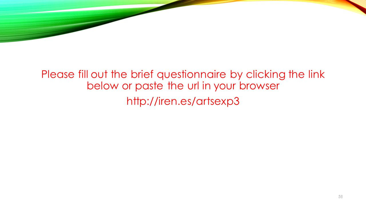 Please fill out the brief questionnaire by clicking the link below or paste the url in your browser http://iren.es/artsexp3 58