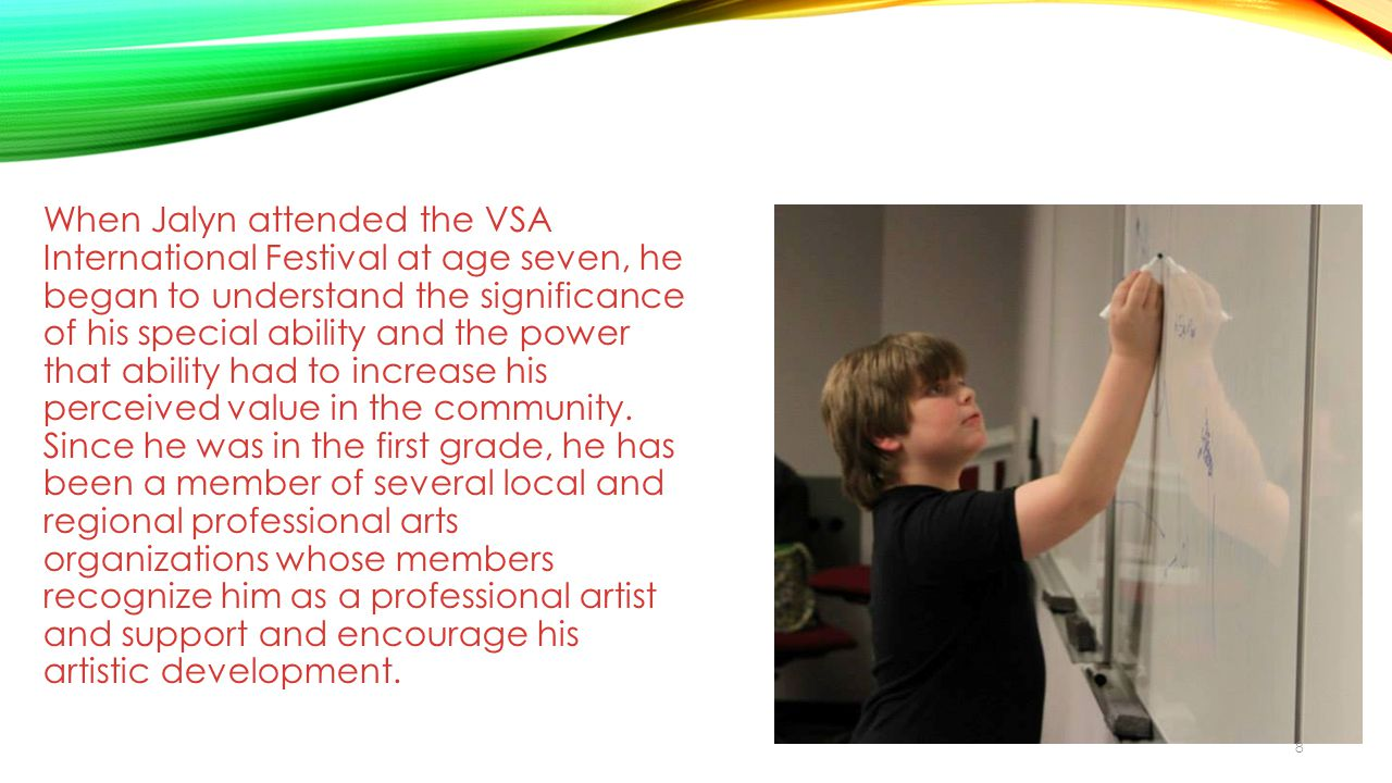When Jalyn attended the VSA International Festival at age seven, he began to understand the significance of his special ability and the power that ability had to increase his perceived value in the community.