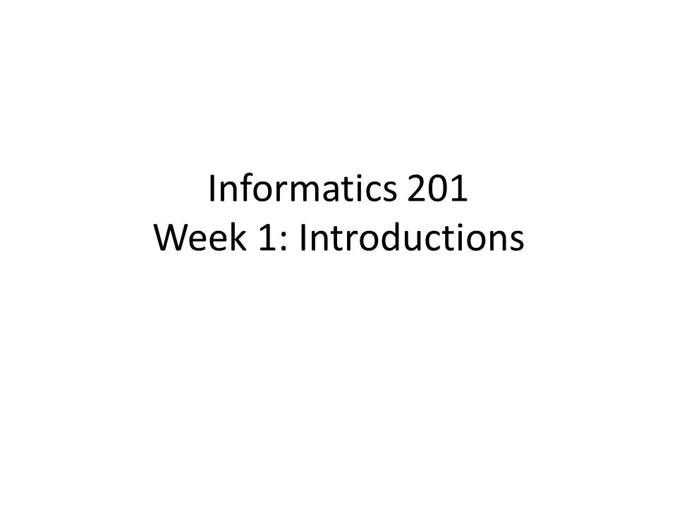 Informatics 201 Week 1: Introductions