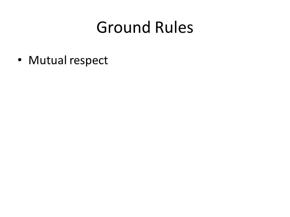Ground Rules Mutual respect