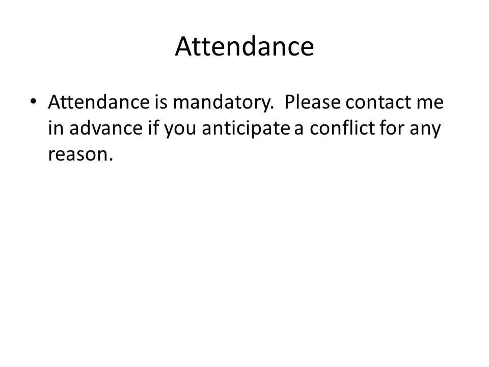Attendance Attendance is mandatory. Please contact me in advance if you anticipate a conflict for any reason.