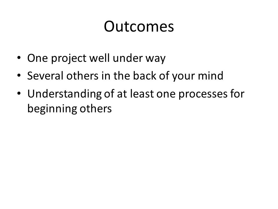 Outcomes One project well under way Several others in the back of your mind Understanding of at least one processes for beginning others