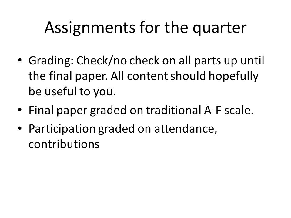 Assignments for the quarter Grading: Check/no check on all parts up until the final paper. All content should hopefully be useful to you. Final paper