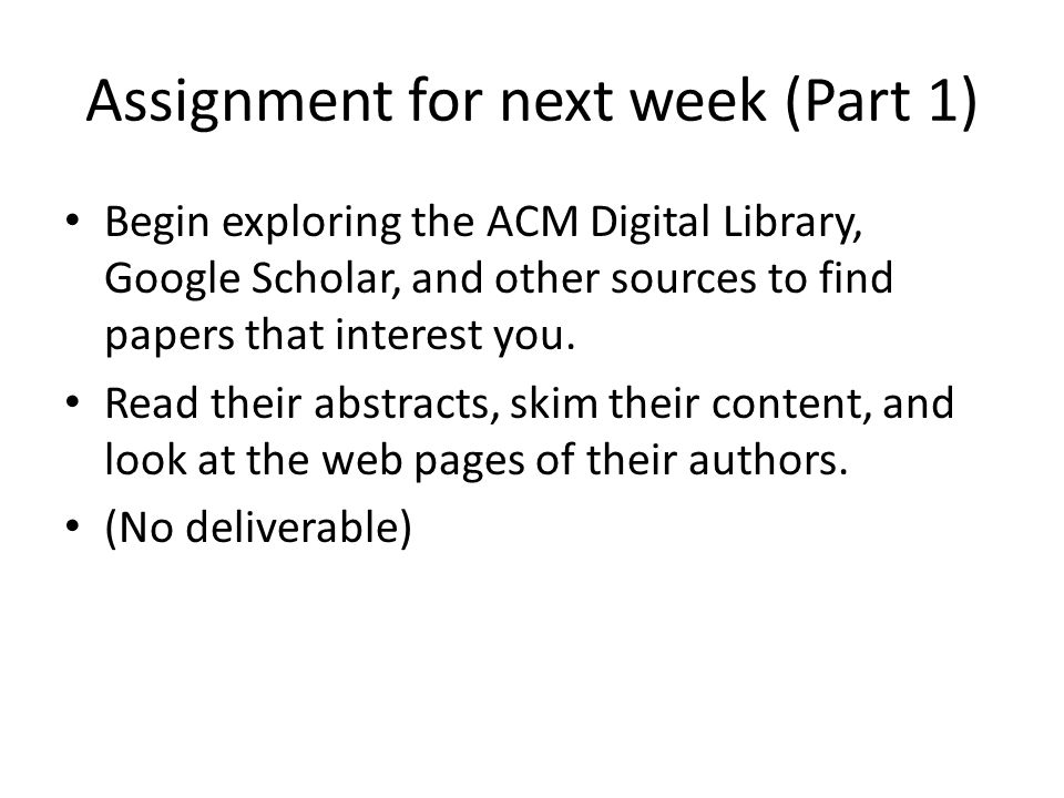 Assignment for next week (Part 1) Begin exploring the ACM Digital Library, Google Scholar, and other sources to find papers that interest you. Read th