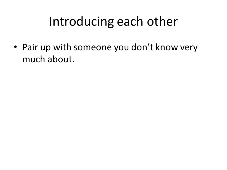 Introducing each other Pair up with someone you don't know very much about.