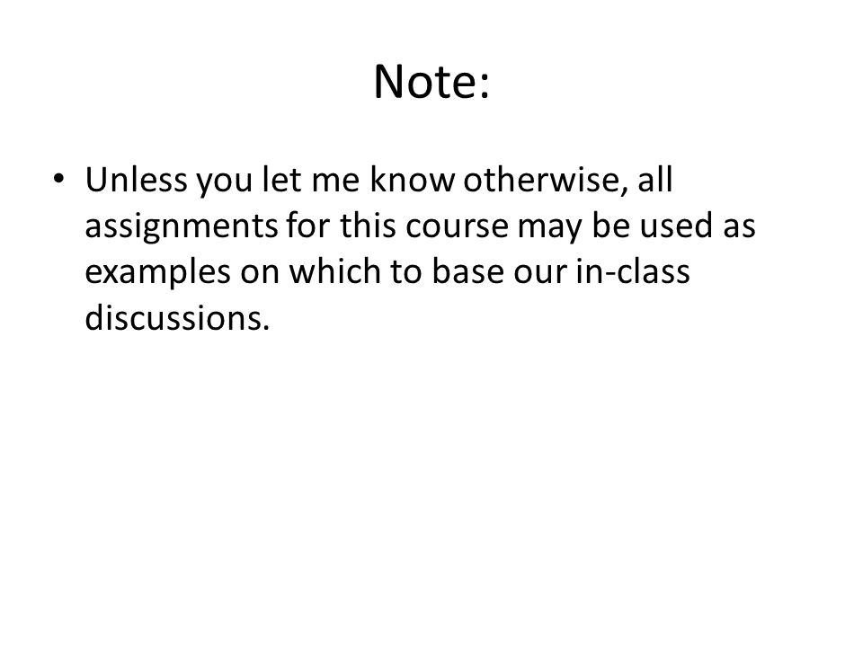 Note: Unless you let me know otherwise, all assignments for this course may be used as examples on which to base our in-class discussions.