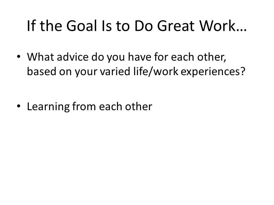 If the Goal Is to Do Great Work… What advice do you have for each other, based on your varied life/work experiences? Learning from each other