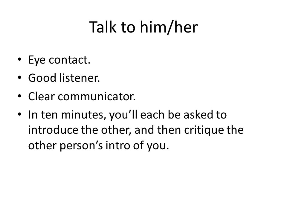 Talk to him/her Eye contact. Good listener. Clear communicator. In ten minutes, you'll each be asked to introduce the other, and then critique the oth