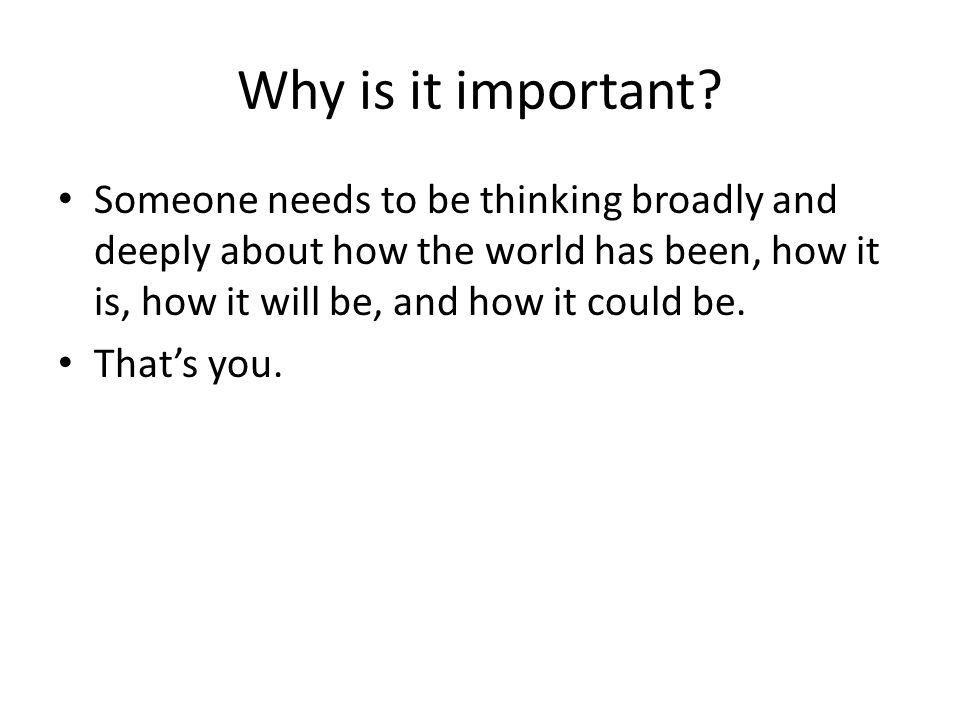 Why is it important? Someone needs to be thinking broadly and deeply about how the world has been, how it is, how it will be, and how it could be. Tha