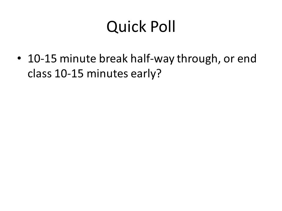 Quick Poll 10-15 minute break half-way through, or end class 10-15 minutes early?