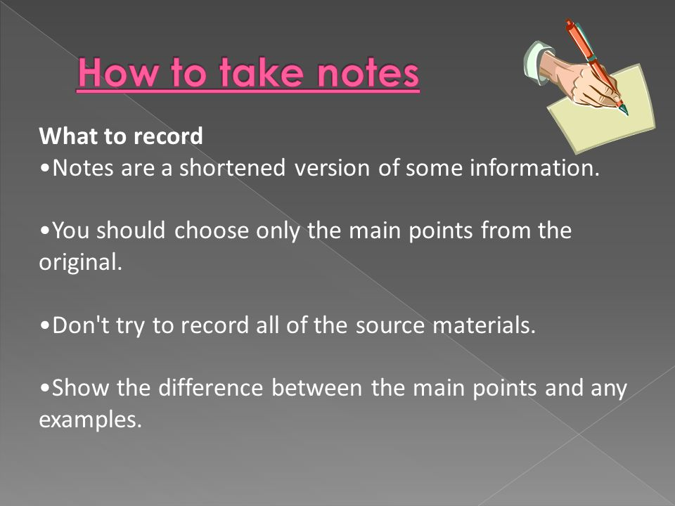 What to record Notes are a shortened version of some information. You should choose only the main points from the original. Don't try to record all of