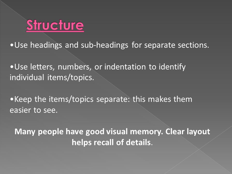 Use headings and sub-headings for separate sections. Use letters, numbers, or indentation to identify individual items/topics. Keep the items/topics s