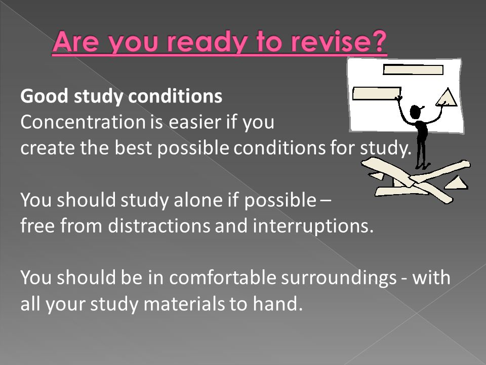Good study conditions Concentration is easier if you create the best possible conditions for study.