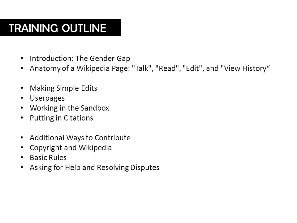 Introduction: The Gender Gap Anatomy of a Wikipedia Page: Talk , Read , Edit , and View History Making Simple Edits Userpages Working in the Sandbox Putting in Citations Additional Ways to Contribute Copyright and Wikipedia Basic Rules Asking for Help and Resolving Disputes TRAINING OUTLINE