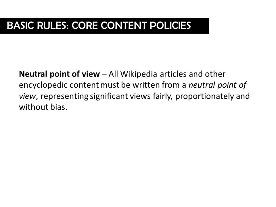 Neutral point of view – All Wikipedia articles and other encyclopedic content must be written from a neutral point of view, representing significant views fairly, proportionately and without bias.