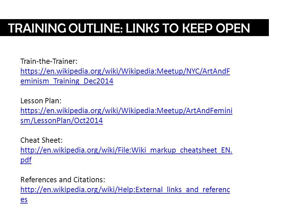 TRAINING OUTLINE: LINKS TO KEEP OPEN Train-the-Trainer: https://en.wikipedia.org/wiki/Wikipedia:Meetup/NYC/ArtAndF eminism_Training_Dec2014 https://en.wikipedia.org/wiki/Wikipedia:Meetup/NYC/ArtAndF eminism_Training_Dec2014 Lesson Plan: https://en.wikipedia.org/wiki/Wikipedia:Meetup/ArtAndFemini sm/LessonPlan/Oct2014 Cheat Sheet: http://en.wikipedia.org/wiki/File:Wiki_markup_cheatsheet_EN.