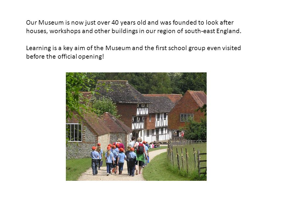 Our Museum is now just over 40 years old and was founded to look after houses, workshops and other buildings in our region of south-east England. Lear