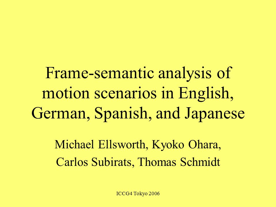 ICCG4 Tokyo 2006 Frame-semantic analysis of motion scenarios in English, German, Spanish, and Japanese Michael Ellsworth, Kyoko Ohara, Carlos Subirats, Thomas Schmidt