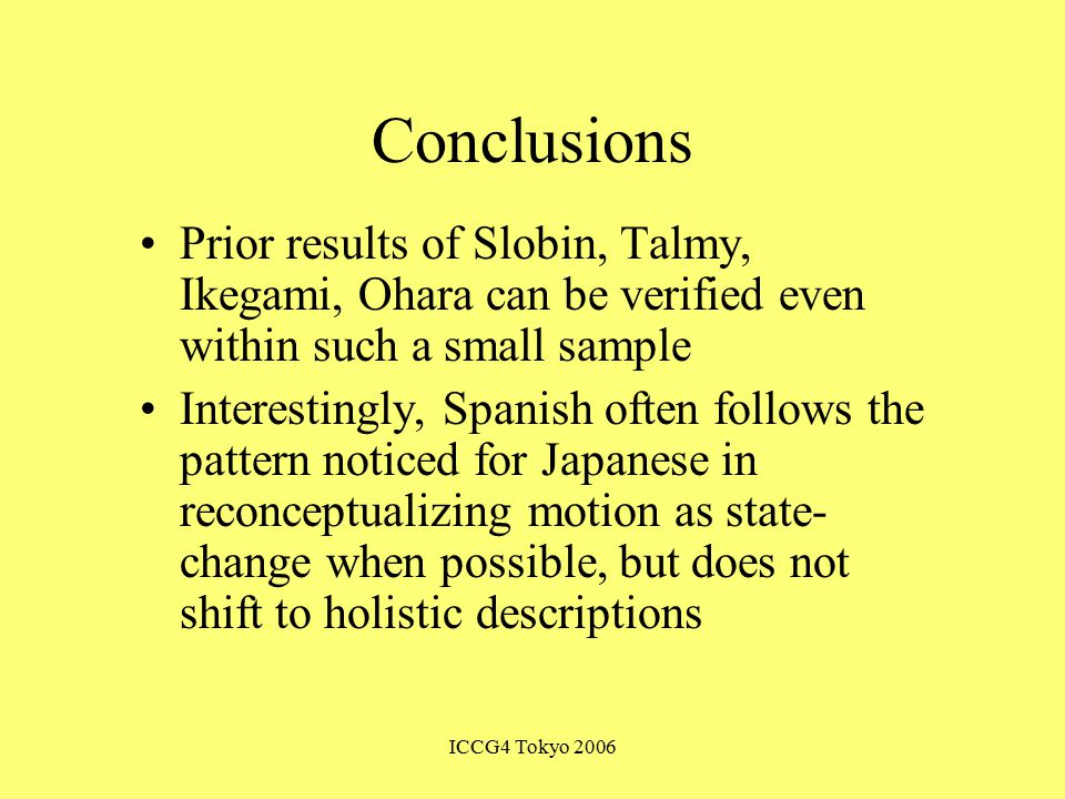 ICCG4 Tokyo 2006 Conclusions Prior results of Slobin, Talmy, Ikegami, Ohara can be verified even within such a small sample Interestingly, Spanish often follows the pattern noticed for Japanese in reconceptualizing motion as state- change when possible, but does not shift to holistic descriptions