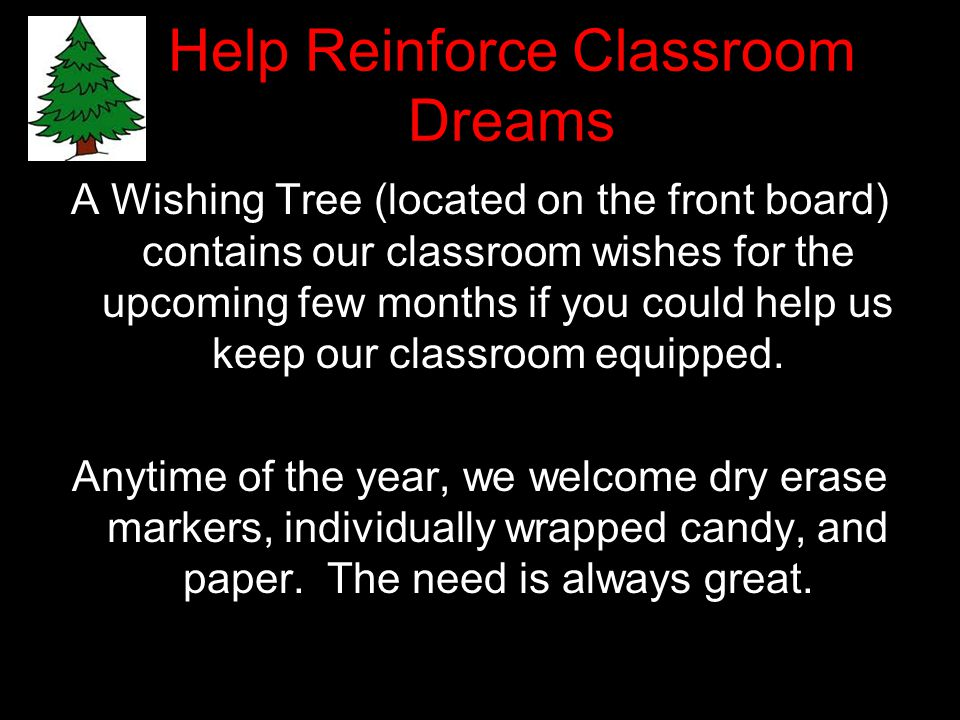 Help Reinforce Classroom Dreams A Wishing Tree (located on the front board) contains our classroom wishes for the upcoming few months if you could help us keep our classroom equipped.