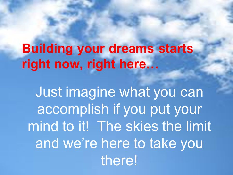 Building your dreams starts right now, right here… Just imagine what you can accomplish if you put your mind to it! The skies the limit and we're here