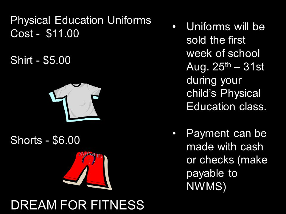 Physical Education Uniforms Cost - $11.00 Shirt - $5.00 Shorts - $6.00 Uniforms will be sold the first week of school Aug. 25 th – 31st during your ch